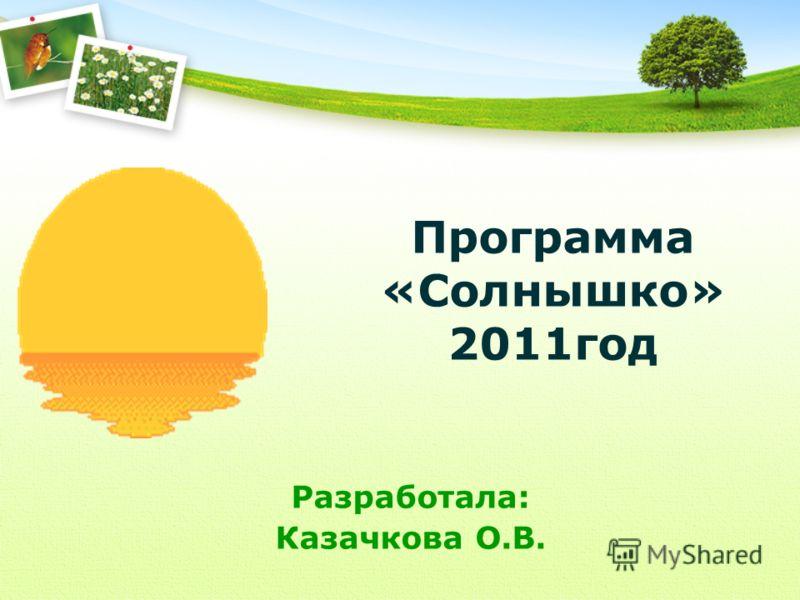 Программа «Солнышко» 2011год Разработала: Казачкова О.В.