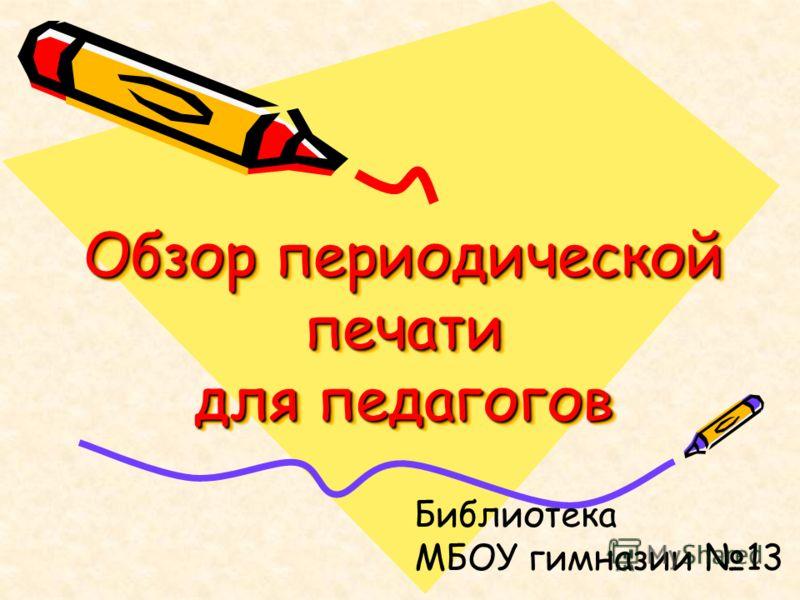 Обзор периодической печати для педагогов Библиотека МБОУ гимназии 13