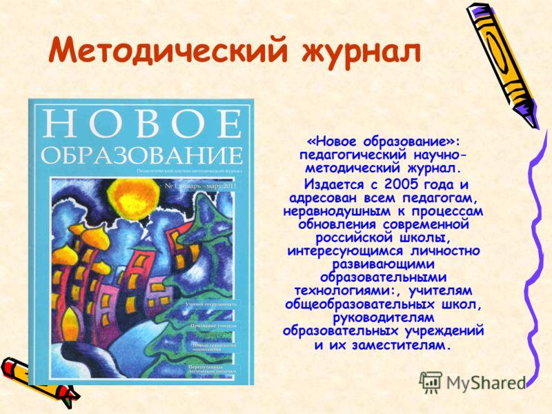 Методический журнал «Новое образование»: педагогический научно- методический журнал. Издается с 2005 года и адресован всем педагогам, неравнодушным к процессам обновления современной российской школы, интересующимся личностно развивающими образовател