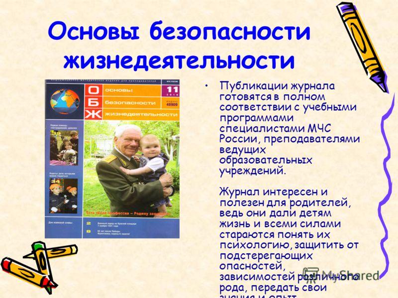 Основы безопасности жизнедеятельности Публикации журнала готовятся в полном соответствии с учебными программами специалистами МЧС России, преподавателями ведущих образовательных учреждений. Журнал интересен и полезен для родителей, ведь они дали детя