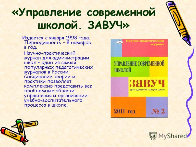 «Управление современной школой. ЗАВУЧ» Издается с января 1998 года. Периодичность – 8 номеров в год. Научно-практический журнал для администрации школ – один из самых популярных педагогических журналов в России. Соединение теории и практики позволяет