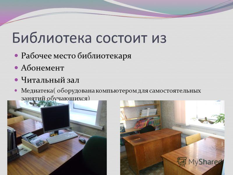 Библиотека состоит из Рабочее место библиотекаря Абонемент Читальный зал Медиатека( оборудована компьютером для самостоятельных занятий обучающихся)
