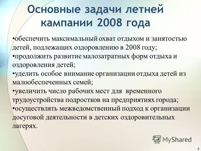 2 Основные задачи летней кампании 2008 года обеспечить максимальный охват отдыхом и занятостью детей, подлежащих оздоровлению в 2008 году; продолжить развитие малозатратных форм отдыха и оздоровления детей; уделить особое внимание организации отдыха