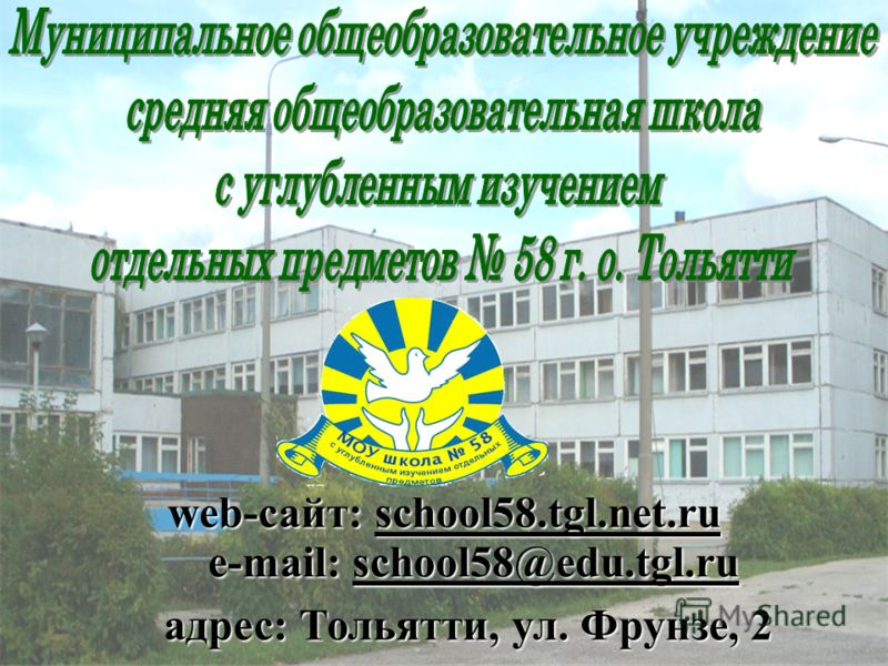 адрес: Тольятти, ул. Фрунзе, 2 web-сайт: school58.tgl.net.ru e-mail: school58@edu.tgl.ru
