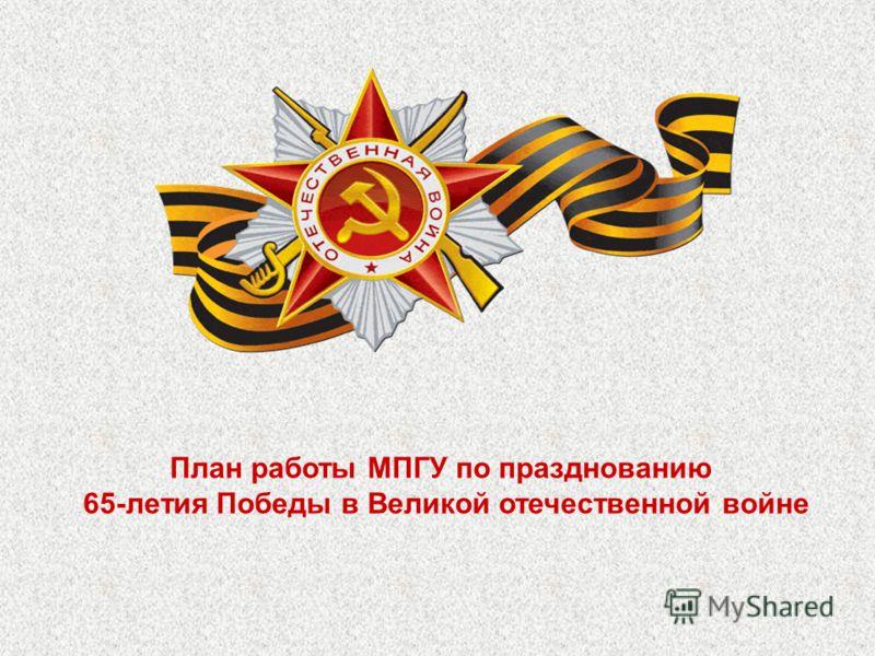 План работы МПГУ по празднованию 65-летия Победы в Великой отечественной войне