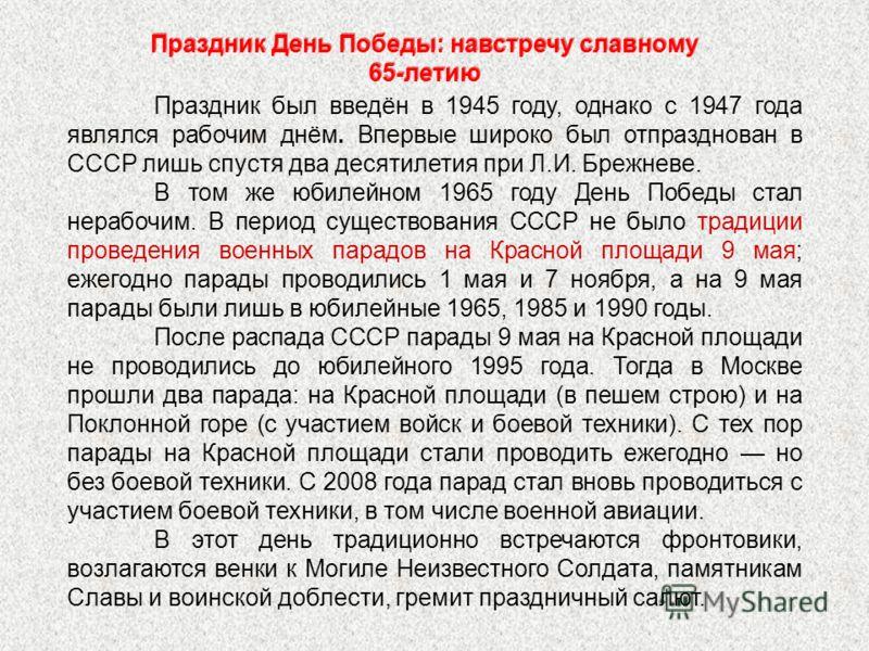 Праздник был введён в 1945 году, однако с 1947 года являлся рабочим днём. Впервые широко был отпразднован в СССР лишь спустя два десятилетия при Л.И. Брежневе. В том же юбилейном 1965 году День Победы стал нерабочим. В период существования СССР не бы