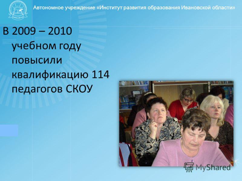 Автономное учреждение « Институт развития образования Ивановской области » В 2009 – 2010 учебном году повысили квалификацию 114 педагогов СКОУ