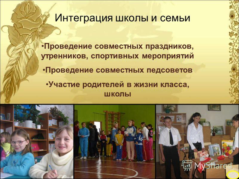 Интеграция школы и семьи Проведение совместных праздников, утренников, спортивных мероприятий Проведение совместных педсоветов Участие родителей в жизни класса, школы