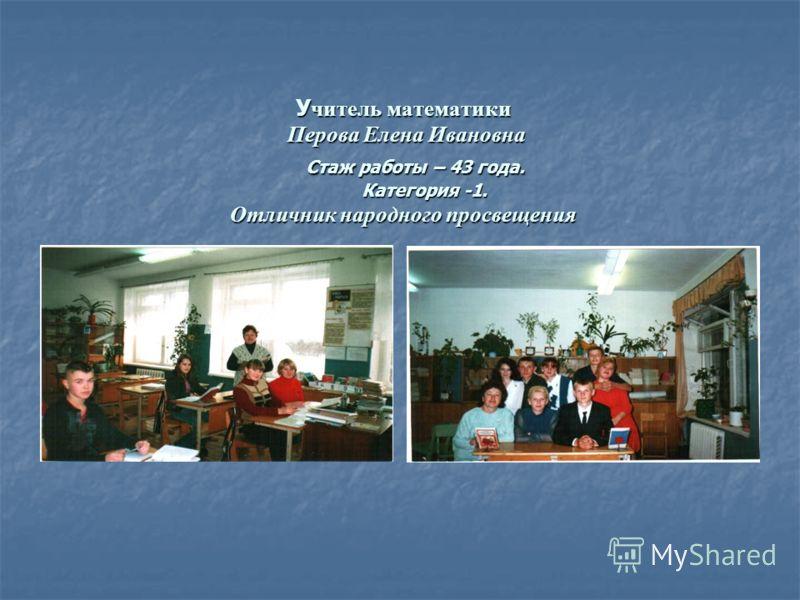 Учитель математики Перова Елена Ивановна Стаж работы – 43 года. Категория -1. Отличник народного просвещения
