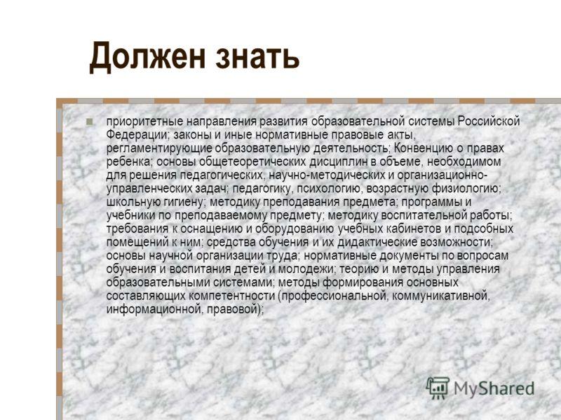 Должен знать приоритетные направления развития образовательной системы Российской Федерации; законы и иные нормативные правовые акты, регламентирующие образовательную деятельность; Конвенцию о правах ребенка; основы общетеоретических дисциплин в объе