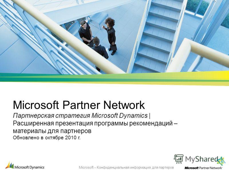 Microsoft – Конфиденциальная информация для партеров Microsoft Partner Network Партнерская стратегия Microsoft Dynamics | Расширенная презентация программы рекомендаций – материалы для партнеров Обновлено в октябре 2010 г.