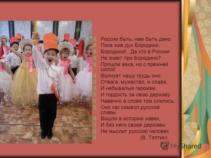 России быть, нам быть дано, Пока жив дух Бородино. Бородино!.. Да кто в России Не знает про Бородино? Прошли века, но с прежней силой Волнует нашу грудь оно. Отвага, мужество, и слава, И небывалый героизм, И гордость за свою державу Навечно в слове т
