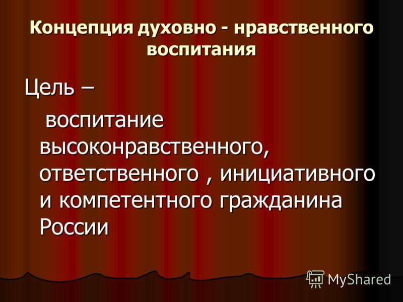 Концепция духовно - нравственного воспитания Цель – воспитание высоконравственного, ответственного, инициативного и компетентного гражданина России воспитание высоконравственного, ответственного, инициативного и компетентного гражданина России