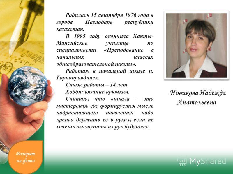 Новикова Надежда Анатольевна. Родилась 15 сентября 1976 года в городе Павлодаре республики казахстан. В 1995 году окончила Ханты- Мансийское училище по специальности «Преподование в начальных классах общеобразовательной школы». Работаю в начальной шк