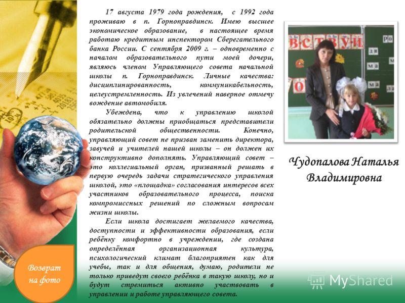 Чудопалова Наталья Владимировна 17 августа 1979 года рождения, с 1992 года проживаю в п. Горноправдинск. Имею высшее экономическое образование, в настоящее время работаю кредитным инспектором Сберегательного банка России. С сентября 2009 г. – одновре