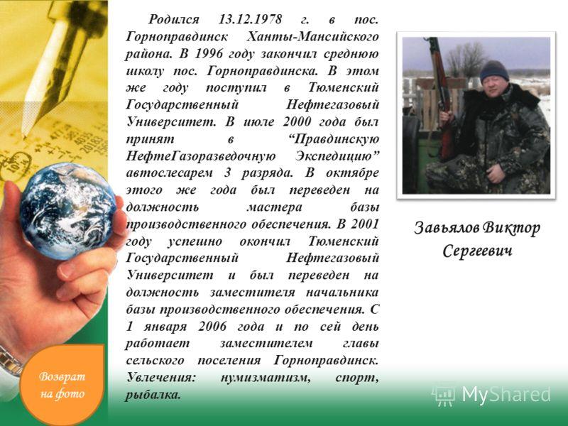 Завьялов Виктор Сергеевич Родился 13.12.1978 г. в пос. Горноправдинск Ханты-Мансийского района. В 1996 году закончил среднюю школу пос. Горноправдинска. В этом же году поступил в Тюменский Государственный Нефтегазовый Университет. В июле 2000 года бы
