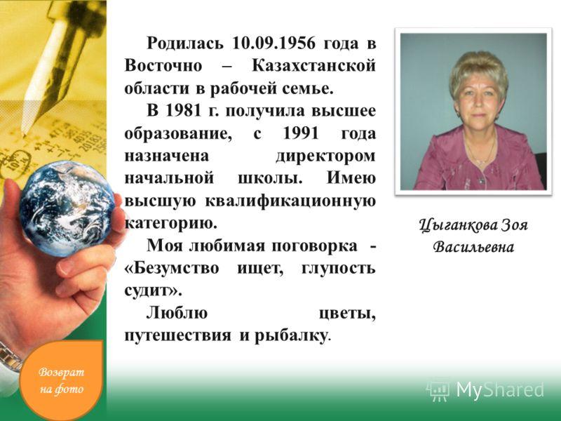 Цыганкова Зоя Васильевна Родилась 10.09.1956 года в Восточно – Казахстанской области в рабочей семье. В 1981 г. получила высшее образование, с 1991 года назначена директором начальной школы. Имею высшую квалификационную категорию. Моя любимая поговор