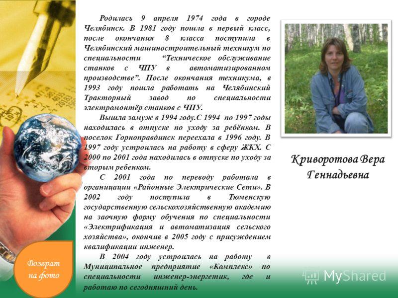 Криворотова Вера Геннадьевна Родилась 9 апреля 1974 года в городе Челябинск. В 1981 году пошла в первый класс, после окончания 8 класса поступила в Челябинский машиностроительный техникум по специальности Техническое обслуживание станков с ЧПУ в авто