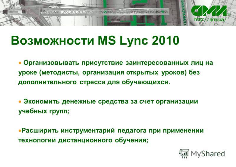 Возможности MS Lync 2010 Организовывать присутствие заинтересованных лиц на уроке (методисты, организация открытых уроков) без дополнительного стресса для обучающихся. Экономить денежные средства за счет организации учебных групп; Расширить инструмен