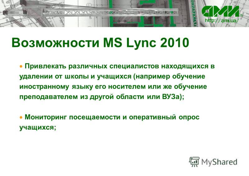 Возможности MS Lync 2010 Привлекать различных специалистов находящихся в удалении от школы и учащихся (например обучение иностранному языку его носителем или же обучение преподавателем из другой области или ВУЗа); Мониторинг посещаемости и оперативны