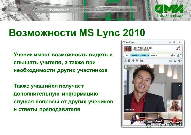 Возможности MS Lync 2010 Ученик имеет возможность видеть и слышать учителя, а также при необходимости других участников Также учащийся получает дополнительную информацию слушая вопросы от других учеников и ответы преподавателя