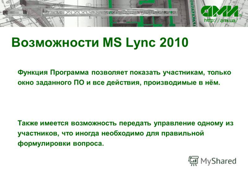 Возможности MS Lync 2010 Функция Программа позволяет показать участникам, только окно заданного ПО и все действия, производимые в нём. Также имеется возможность передать управление одному из участников, что иногда необходимо для правильной формулиров