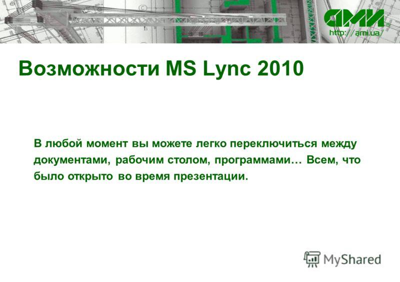 Возможности MS Lync 2010 В любой момент вы можете легко переключиться между документами, рабочим столом, программами… Всем, что было открыто во время презентации.