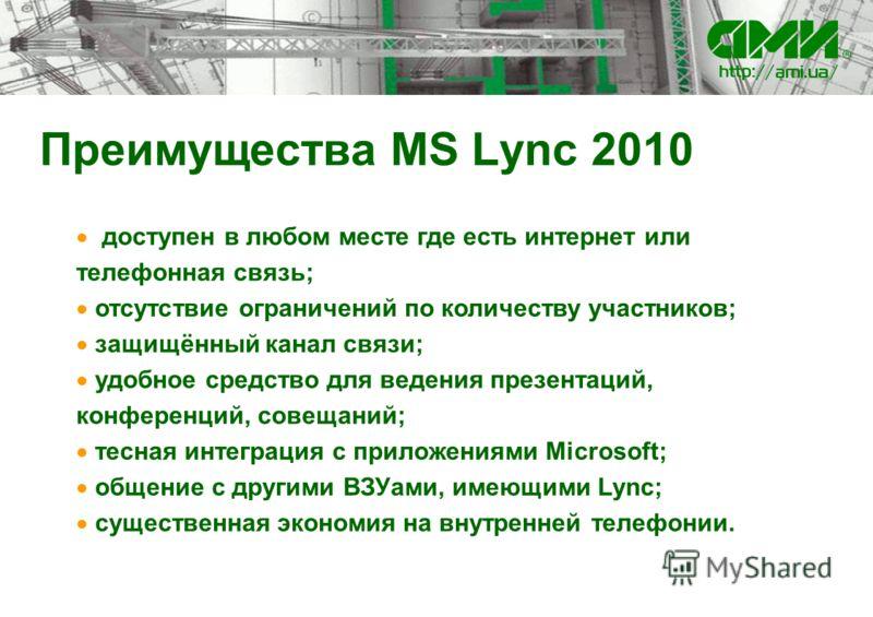 Преимущества MS Lync 2010 доступен в любом месте где есть интернет или телефонная связь; отсутствие ограничений по количеству участников; защищённый канал связи; удобное средство для ведения презентаций, конференций, совещаний; тесная интеграция с пр