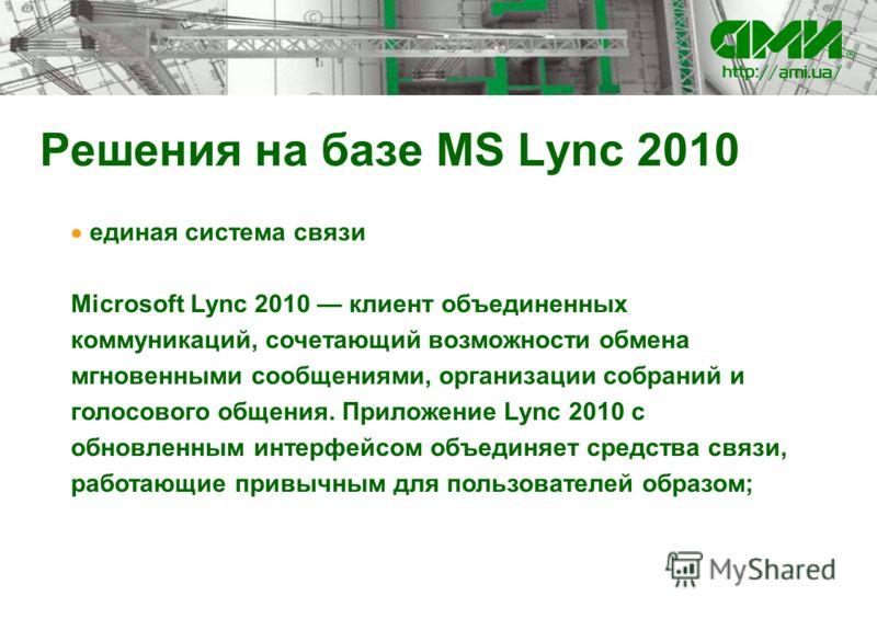 Решения на базе MS Lync 2010 единая система связи Microsoft Lync 2010 клиент объединенных коммуникаций, сочетающий возможности обмена мгновенными сообщениями, организации собраний и голосового общения. Приложение Lync 2010 с обновленным интерфейсом о