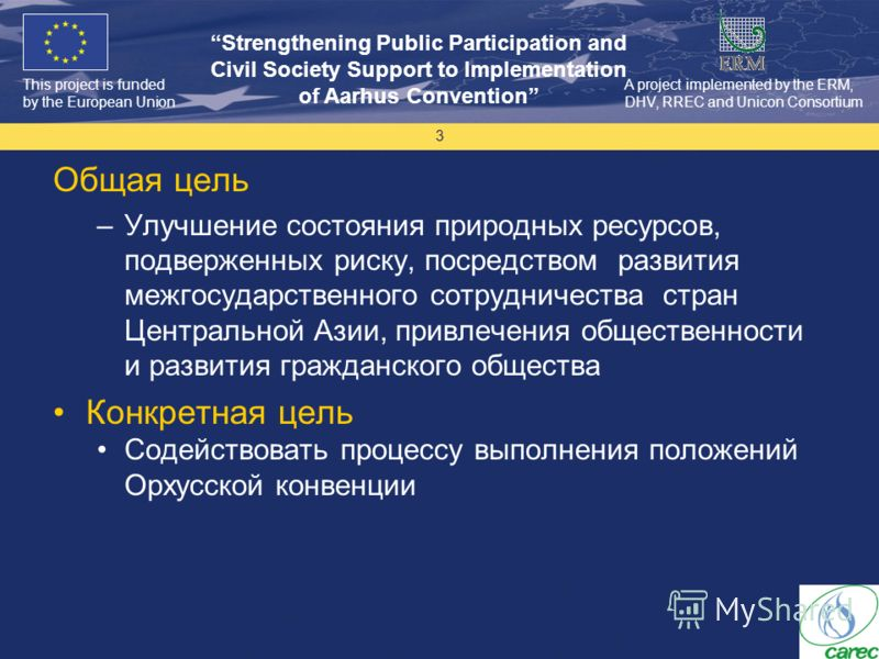 This project is funded by the European Union Strengthening Public Participation and Civil Society Support to Implementation of Aarhus Convention A project implemented by the ERM, DHV, RREC and Unicon Consortium 3 Общая цель –Улучшение состояния приро