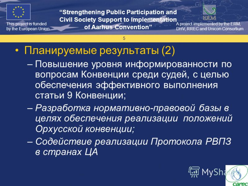 This project is funded by the European Union Strengthening Public Participation and Civil Society Support to Implementation of Aarhus Convention A project implemented by the ERM, DHV, RREC and Unicon Consortium 5 Планируемые результаты (2) –Повышение