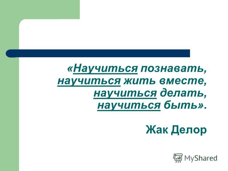 «Научиться познавать, научиться жить вместе, научиться делать, научиться быть». Жак Делор