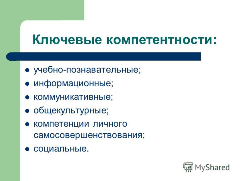 Ключевые компетентности: учебно-познавательные; информационные; коммуникативные; общекультурные; компетенции личного самосовершенствования; социальные.