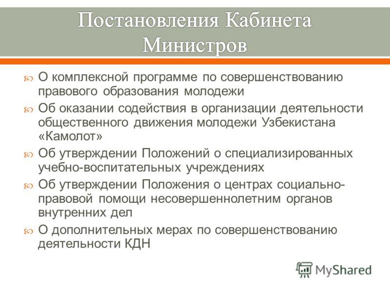 О комплексной программе по совершенствованию правового образования молодежи Об оказании содействия в организации деятельности общественного движения молодежи Узбекистана « Камолот » Об утверждении Положений о специализированных учебно - воспитательны