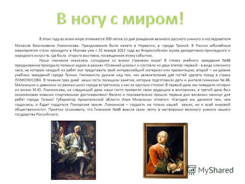 В этом году во всем мире отмечается 300-летие со дня рождения великого русского ученого и исследователя Михаила Васильевича Ломоносова. Празднование было начато в Норвегии, в городе Тромсё. В России юбилейные мероприятия стали проходить в Москве уже