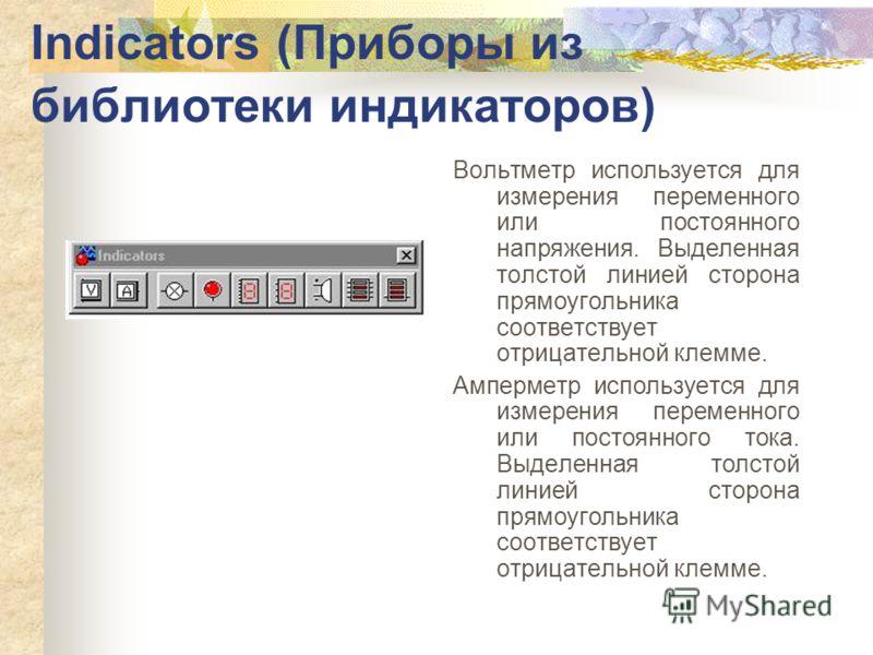 Indicators (Приборы из библиотеки индикаторов) Вольтметр используется для измерения переменного или постоянного напряжения. Выделенная толстой линией сторона прямоугольника соответствует отрицательной клемме. Амперметр используется для измерения пере