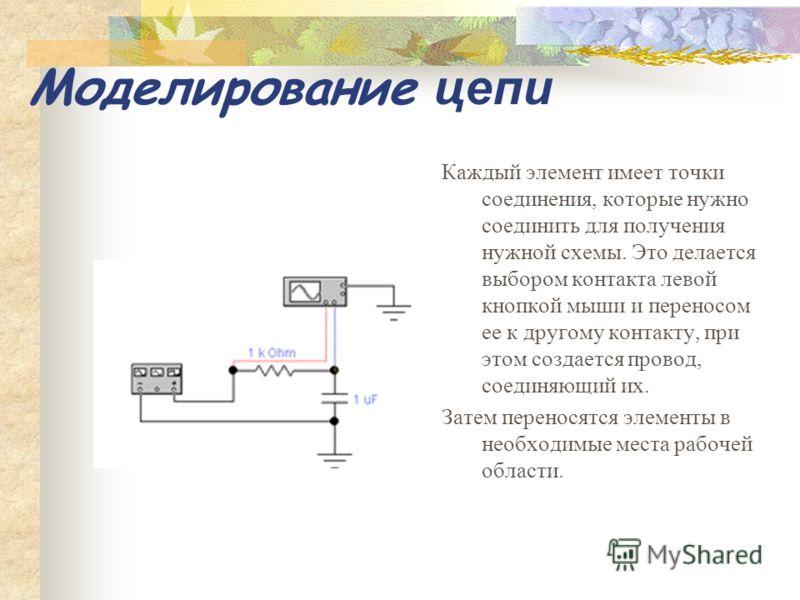 Моделирование цепи Каждый элемент имеет точки соединения, которые нужно соединить для получения нужной схемы. Это делается выбором контакта левой кнопкой мыши и переносом ее к другому контакту, при этом создается провод, соединяющий их. Затем перенос