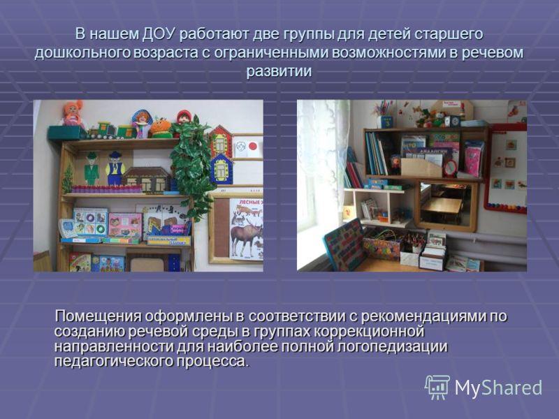 В нашем ДОУ работают две группы для детей старшего дошкольного возраста с ограниченными возможностями в речевом развитии Помещения оформлены в соответствии с рекомендациями по созданию речевой среды в группах коррекционной направленности для наиболее