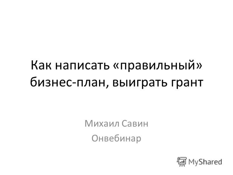 Как написать «правильный» бизнес-план, выиграть грант Михаил Савин Онвебинар