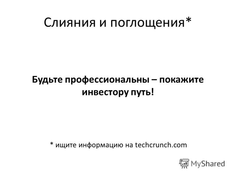 Слияния и поглощения* Будьте профессиональны – покажите инвестору путь! * ищите информацию на techcrunch.com