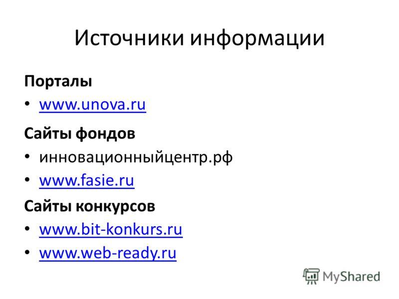 Источники информации Порталы www.unova.ru Сайты фондов инновационныйцентр.рф www.fasie.ru Сайты конкурсов www.bit-konkurs.ru www.web-ready.ru