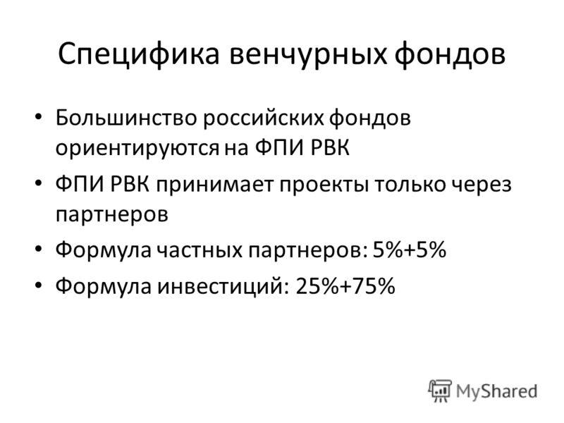 Специфика венчурных фондов Большинство российских фондов ориентируются на ФПИ РВК ФПИ РВК принимает проекты только через партнеров Формула частных партнеров: 5%+5% Формула инвестиций: 25%+75%
