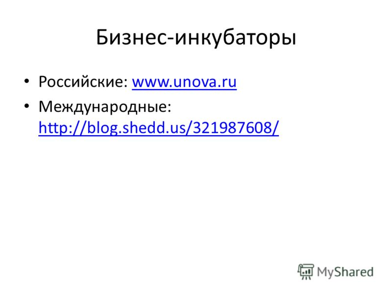 Бизнес-инкубаторы Российские: www.unova.ruwww.unova.ru Международные: http://blog.shedd.us/321987608/ http://blog.shedd.us/321987608/