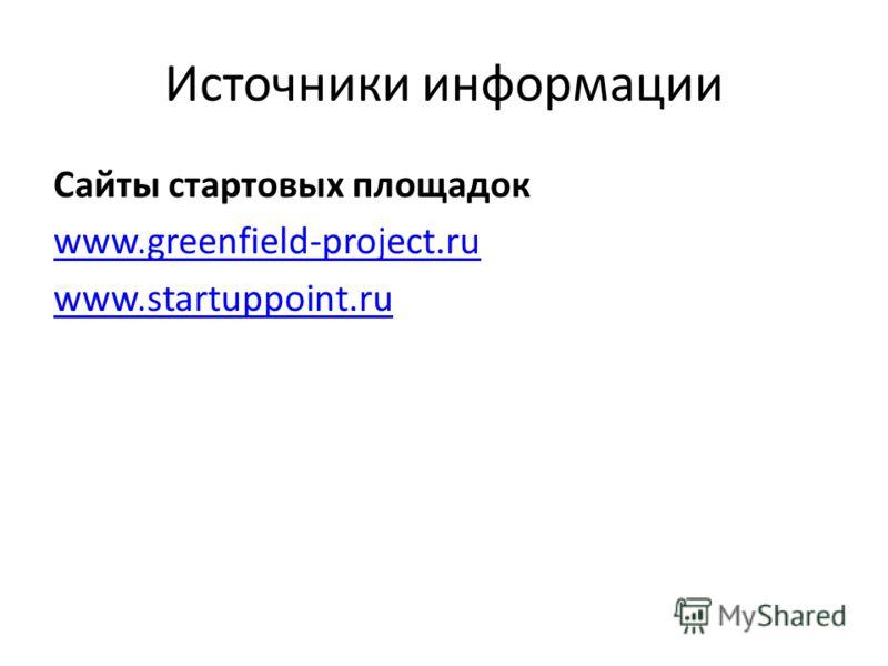 Источники информации Сайты стартовых площадок www.greenfield-project.ru www.startuppoint.ru
