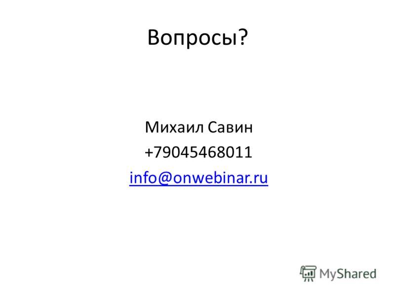 Вопросы? Михаил Савин +79045468011 info@onwebinar.ru