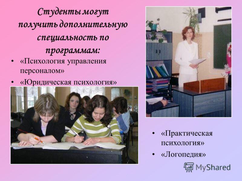 Студенты могут получить дополнительную специальность по программам: «Психология управления персоналом» «Юридическая психология» «Практическая психология» «Логопедия»