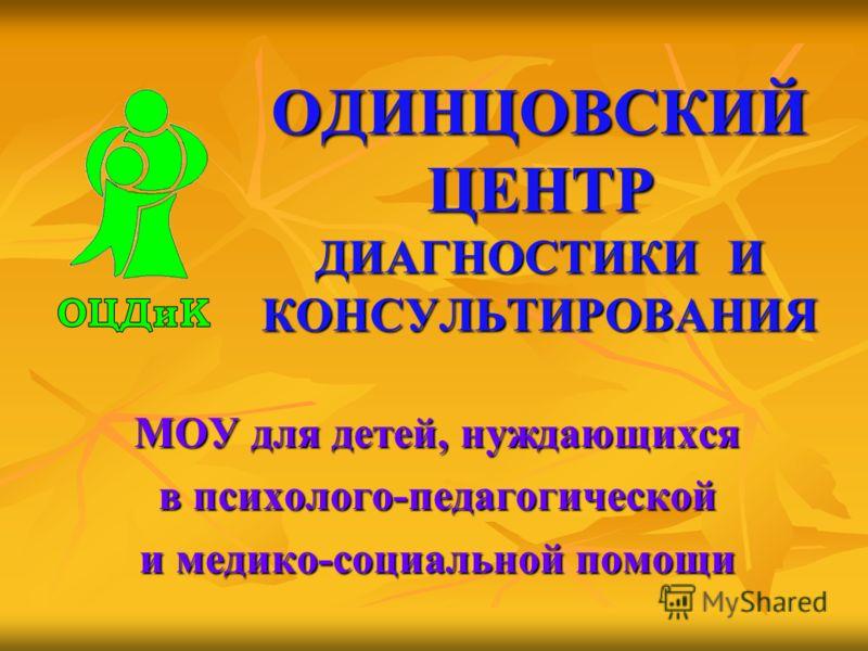 ОДИНЦОВСКИЙ ЦЕНТР ДИАГНОСТИКИ И КОНСУЛЬТИРОВАНИЯ МОУ для детей, нуждающихся в психолого-педагогической и медико-социальной помощи