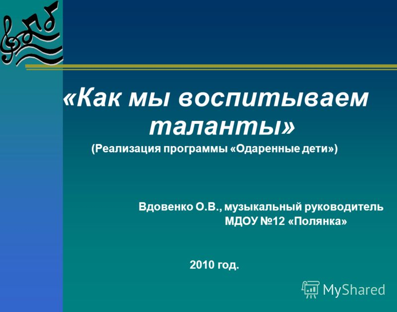«Как мы воспитываем таланты» (Реализация программы «Одаренные дети») Вдовенко О.В., музыкальный руководитель МДОУ 12 «Полянка» 2010 год.