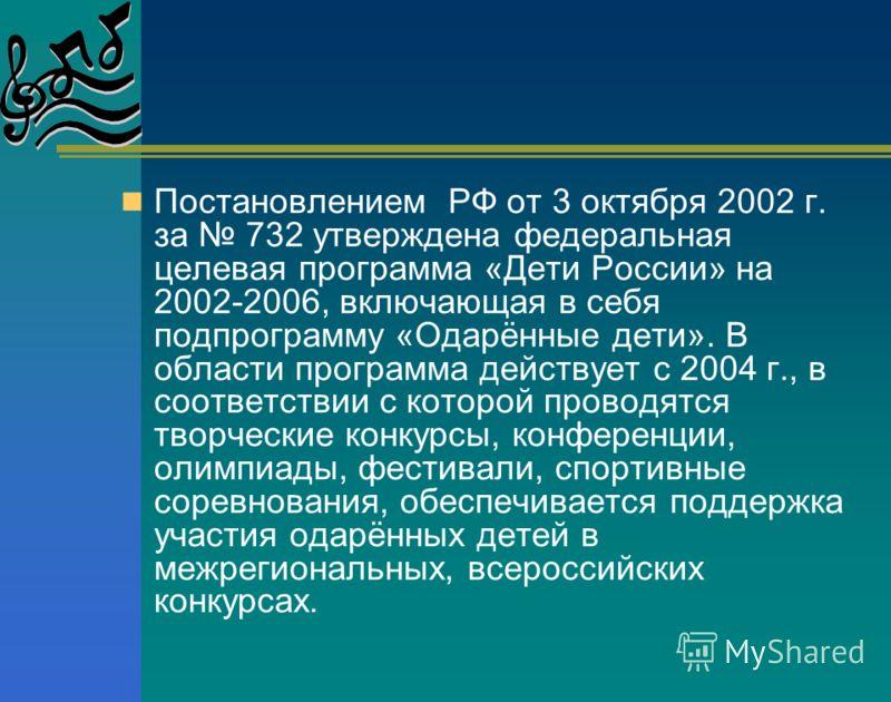 Постановлением РФ от 3 октября 2002 г. за 732 утверждена федеральная целевая программа «Дети России» на 2002-2006, включающая в себя подпрограмму «Одарённые дети». В области программа действует с 2004 г., в соответствии с которой проводятся творчески