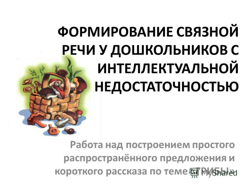 ФОРМИРОВАНИЕ СВЯЗНОЙ РЕЧИ У ДОШКОЛЬНИКОВ С ИНТЕЛЛЕКТУАЛЬНОЙ НЕДОСТАТОЧНОСТЬЮ Работа над построением простого распространённого предложения и короткого рассказа по теме «ГРИБЫ»